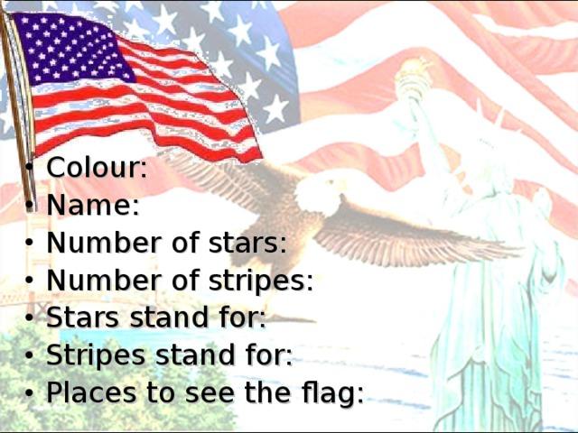 Colour: Name: Number of stars: Number of stripes: Stars stand for: Stripes stand for: Places to see the flag: