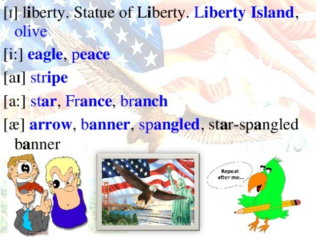 [ I ] l i berty. Statue of L i berty. L i berty Island , olive [i:] ea gle , p ea ce [a I ] str i pe [a:] st ar , Fr anc e , br anch [ӕ] a rrow , b a nner , sp a ngled , st a r-sp a ngled b a nner