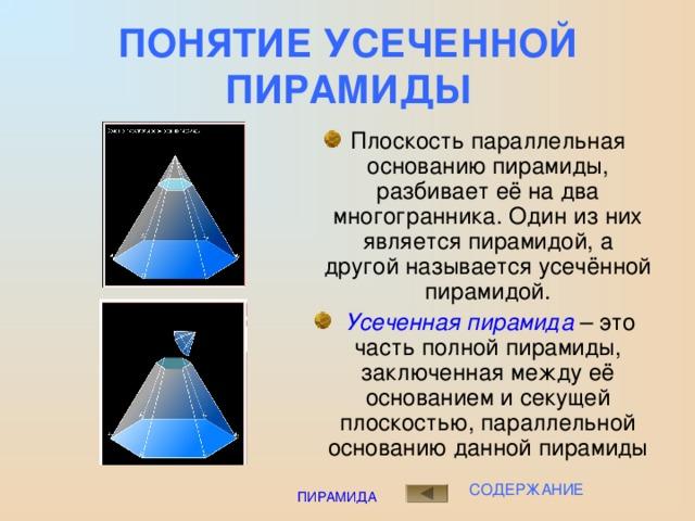 ПОНЯТИЕ УСЕЧЕННОЙ ПИРАМИДЫ Плоскость параллельная основанию пирамиды, разбивает её на два многогранника. Один из них является пирамидой, а другой называется усечённой пирамидой.  Усеченная пирамида – это часть полной пирамиды, заключенная между её основанием и секущей плоскостью, параллельной основанию данной пирамиды СОДЕРЖАНИЕ ПИРАМИДА