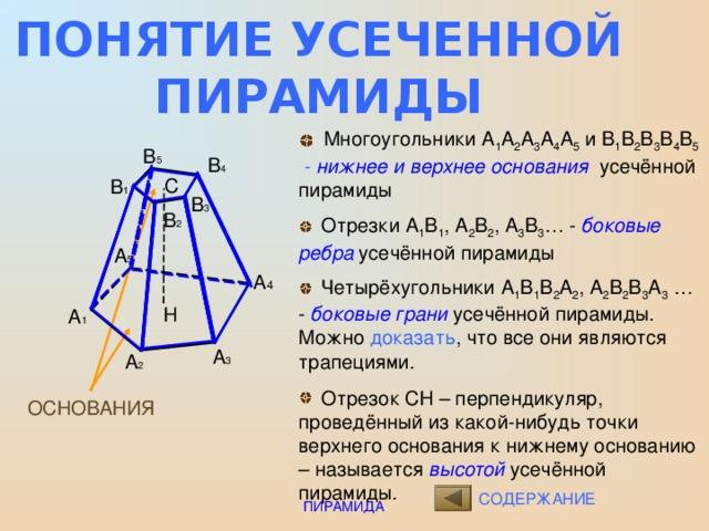 ПОНЯТИЕ УСЕЧЕННОЙ ПИРАМИДЫ  Многоугольники А 1 А 2 А 3 А 4 А 5 и В 1 В 2 В 3 В 4 В 5  - нижнее и верхнее основания усечённой пирамиды  Отрезки А 1 В 1 , А 2 В 2 , А 3 В 3 … - боковые  ребра усечённой пирамиды  Четырёхугольники А 1 В 1 В 2 А 2 , А 2 В 2 В 3 А 3 … - боковые грани усечённой пирамиды. Можно доказать , что все они являются трапециями .  Отрезок СН – перпендикуляр, проведённый из какой-нибудь точки верхнего основания к нижнему основанию – называется высотой усечённой пирамиды. В 5 В 4 С В 1 В 3 В 2 А 5 А 4 Н А 1 А 3 А 2 ОСНОВАНИЯ СОДЕРЖАНИЕ ПИРАМИДА