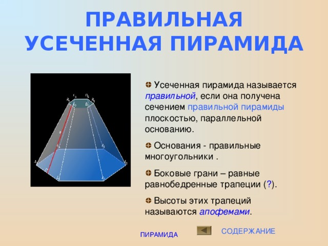 ПОНЯТИЕ УСЕЧЕННОЙ ПИРАМИДЫ  Многоугольники А 1 А 2 А 3 А 4 А 5 и В 1 В 2 В 3 В 4 В 5 - нижнее и верхнее основания усечённой пирамиды  Отрезки А 1 В 1 , А 2 В 2 , А 3 В 3 … - боковые  ребра усечённой пирамиды  Четырёхугольники А 1 В 1 В 2 А 2 , А 2 В 2 В 3 А 3 … - боковые грани усечённой пирамиды. Можно доказать , что все они являются трапециями.  Отрезок СН – перпендикуляр, проведённый из какой-нибудь точки верхнего основания к нижнему основанию – называется высотой усечённой пирамиды  В 5 В 4 С В 1 В 3 В 2 А 5 А 4 Н А 1 А 3 А 2 ОСНОВАНИЯ СОДЕРЖАНИЕ ПИРАМИДА