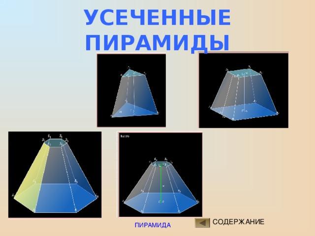 ПРАВИЛЬНАЯ УСЕЧЕННАЯ ПИРАМИДА  Усеченная пирамида называется правильной , если она получена сечением правильной пирамиды плоскостью, параллельной основанию.  Основания - правильные многоугольники .  Боковые грани – равные равнобедренные трапеции ( ? ).  Высоты этих трапеций называются апофемами . СОДЕРЖАНИЕ ПИРАМИДА