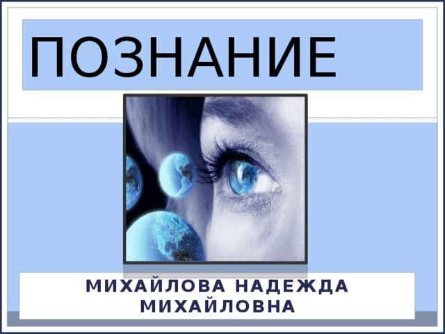 ПОЗНАНИЕ МИХАЙЛОВА НАДЕЖДА МИХАЙЛОВНА