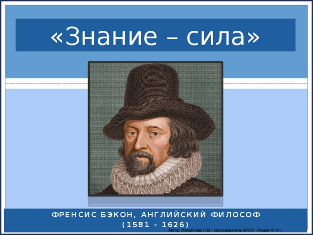 «Знание – сила» Френсис Бэкон, английский философ (1581 – 1626) Автор: Михайлова Н.М.- преподаватель МАОУ «Лицей № 21»