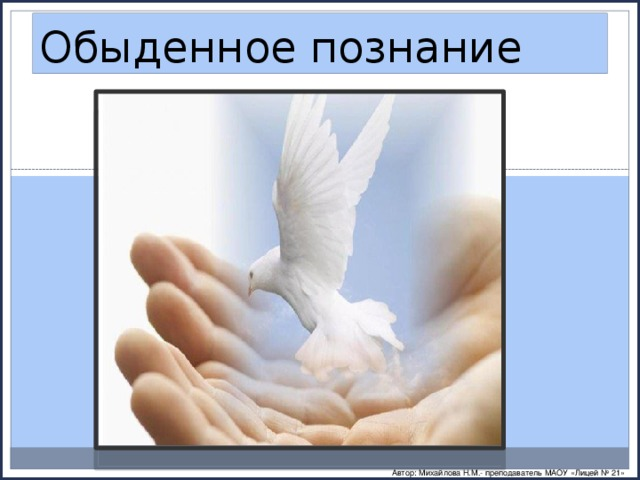 Обыденное познание Автор: Михайлова Н.М.- преподаватель МАОУ «Лицей № 21»