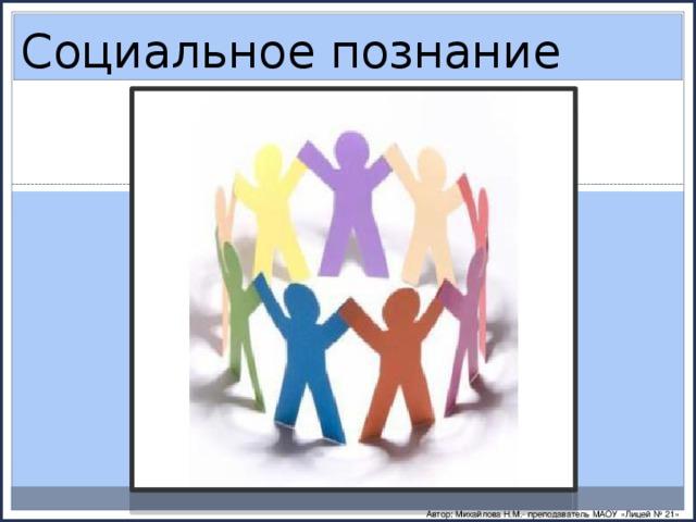 Социальное познание Автор: Михайлова Н.М.- преподаватель МАОУ «Лицей № 21»