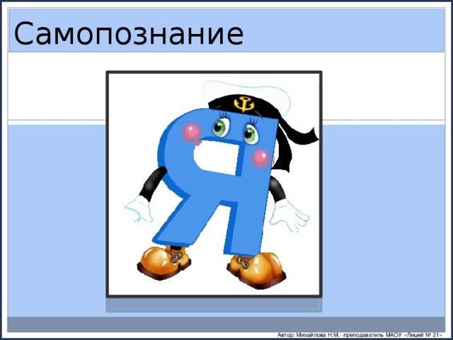 Самопознание Автор: Михайлова Н.М.- преподаватель МАОУ «Лицей № 21»