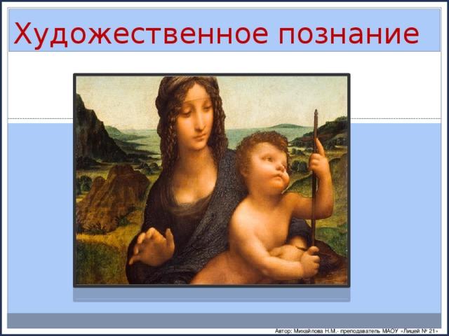 Художественное познание Автор: Михайлова Н.М.- преподаватель МАОУ «Лицей № 21»