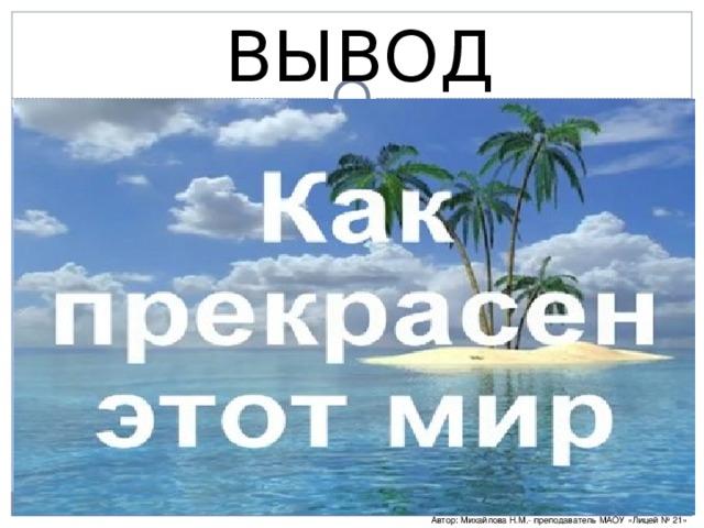 ВЫВОД Автор: Михайлова Н.М.- преподаватель МАОУ «Лицей № 21»