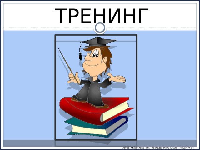 ТРЕНИНГ Автор: Михайлова Н.М.- преподаватель МАОУ «Лицей № 21»