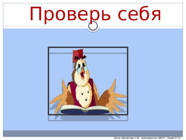 Проверь себя Автор: Михайлова Н.М.- преподаватель МАОУ «Лицей № 21»