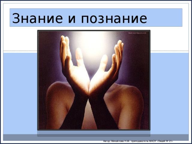 Знание и познание Автор: Михайлова Н.М.- преподаватель МАОУ «Лицей № 21»