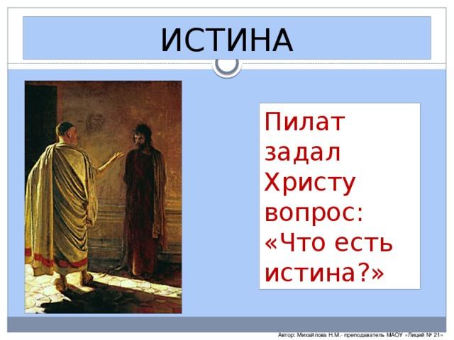 ИСТИНА Пилат задал Христу вопрос: «Что есть истина?» Автор: Михайлова Н.М.- преподаватель МАОУ «Лицей № 21»