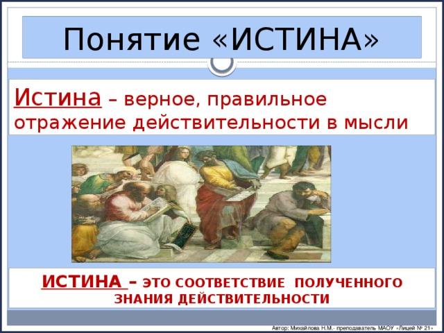 Понятие «ИСТИНА» Истина – верное, правильное отражение действительности в мысли ИСТИНА – ЭТО СООТВЕТСТВИЕ ПОЛУЧЕННОГО ЗНАНИЯ ДЕЙСТВИТЕЛЬНОСТИ Автор: Михайлова Н.М.- преподаватель МАОУ «Лицей № 21»