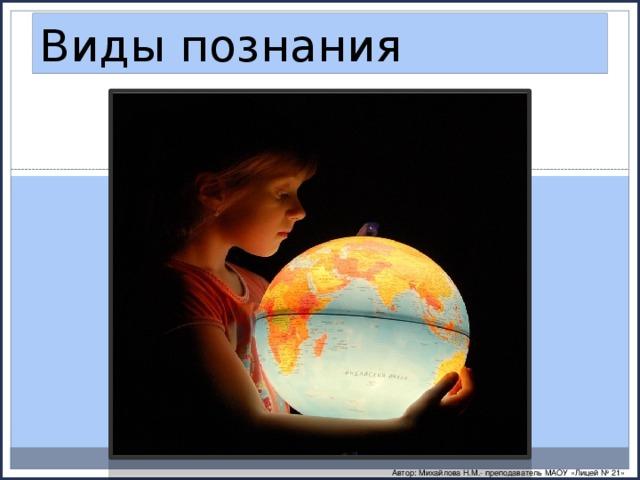 Виды познания Автор: Михайлова Н.М.- преподаватель МАОУ «Лицей № 21»