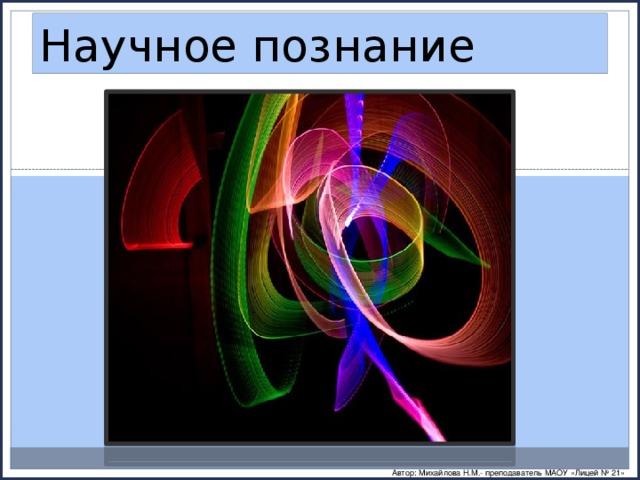 Научное познание Автор: Михайлова Н.М.- преподаватель МАОУ «Лицей № 21»