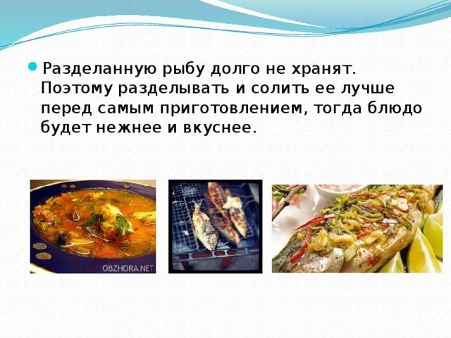 Разделанную рыбу долго не хранят. Поэтому разделывать и солить ее лучше перед самым приготовлением, тогда блюдо будет нежнее и вкуснее.