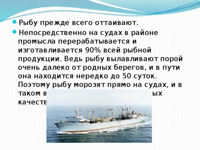 Рыбу прежде всего оттаивают. Непосредственно на судах в районе промысла перерабатывается и изготавливается 90% всей рыбной продукции. Ведь рыбу вылавливают порой очень далеко от родных берегов, и в пути она находится нередко до 50 суток. Поэтому рыбу морозят прямо на судах, и в таком виде, не теряя своих основных качеств, она поступает в продажу