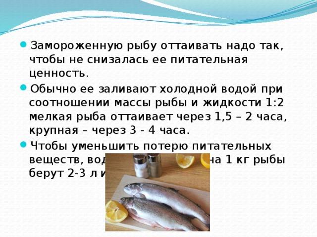 Замороженную рыбу оттаивать надо так, чтобы не снизалась ее питательная ценность. Обычно ее заливают холодной водой при соотношении массы рыбы и жидкости 1:2 мелкая рыба оттаивает через 1,5 – 2 часа, крупная – через 3 - 4 часа. Чтобы уменьшить потерю питательных веществ, воду подсаливают: на 1 кг рыбы берут 2-3 л и 10-15 г соли.