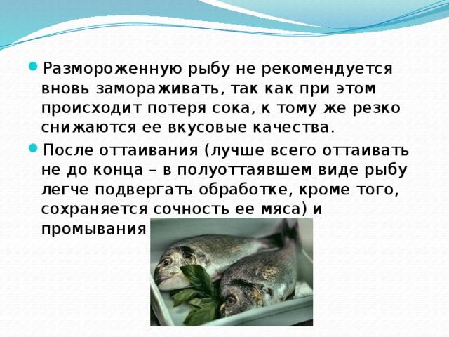 Размороженную рыбу не рекомендуется вновь замораживать, так как при этом происходит потеря сока, к тому же резко снижаются ее вкусовые качества. После оттаивания (лучше всего оттаивать не до конца – в полуоттаявшем виде рыбу легче подвергать обработке, кроме того, сохраняется сочность ее мяса) и промывания рыбу чистят