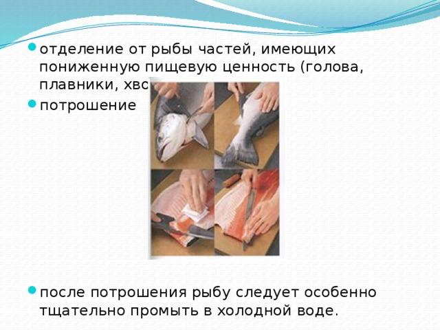 отделение от рыбы частей, имеющих пониженную пищевую ценность (голова, плавники, хвост), потрошение после потрошения рыбу следует особенно тщательно промыть в холодной воде.