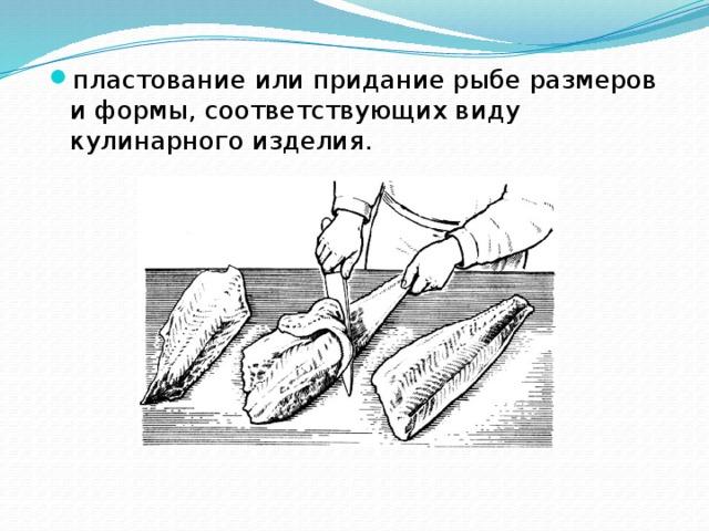 пластование или придание рыбе размеров и формы, соответствующих виду кулинарного изделия.
