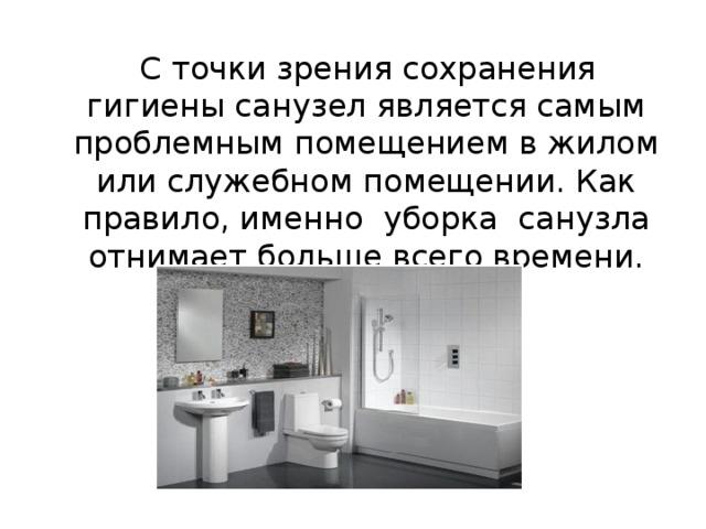 С точки зрения сохранения гигиены санузел является самым проблемным помещением в жилом или служебном помещении. Как правило, именно уборка санузла отнимает больше всего времени.