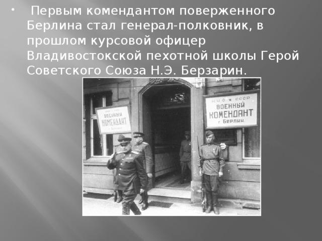 Первым комендантом поверженного Берлина стал генерал-полковник, в прошлом курсовой офицер Владивостокской пехотной школы Герой Советского Союза Н.Э. Берзарин.