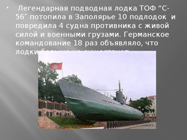"""Легендарная подводная лодка ТОФ """"С-56″ потопила в Заполярье 10 подлодок и повредила 4 судна противника с живой силой и военными грузами. Германское командование 18 раз объявляло, что лодки больше не существует."""