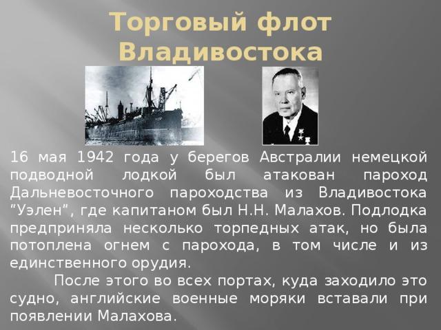 """Торговый флот Владивостока 16 мая 1942 года у берегов Австралии немецкой подводной лодкой был атакован пароход Дальневосточного пароходства из Владивостока """"Уэлен"""", где капитаном был Н.Н. Малахов. Подлодка предприняла несколько торпедных атак, но была потоплена огнем с парохода, в том числе и из единственного орудия.  После этого во всех портах, куда заходило это судно, английские военные моряки вставали при появлении Малахова."""
