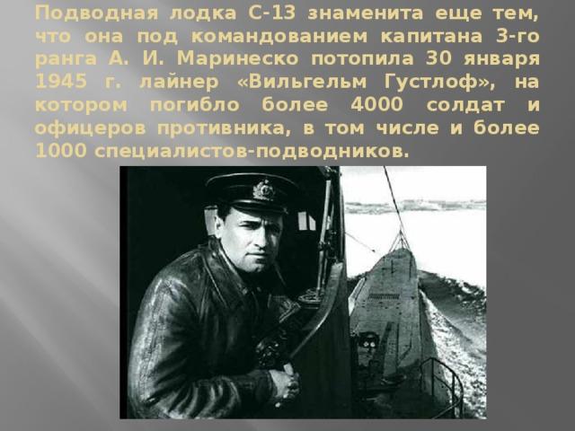 Подводная лодка С-13 знаменита еще тем, что она под командованием капитана 3-го ранга А. И. Маринеско потопила 30 января 1945 г. лайнер «Вильгельм Густлоф», на котором погибло более 4000 солдат и офицеров противника, в том числе и более 1000 специалистов-подводников.