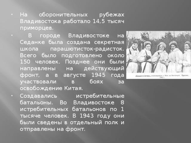 На оборонительных рубежах Владивостока работало 14,5 тысяч приморцев.  В городе Владивостоке на Седанке была создана секретная школа парашютисток-радисток. Всего было подготовлено около 150 человек. Позднее они были направлены на действующий фронт, а в августе 1945 года участвовали в боях за освобождение Китая. Создавались истребительные батальоны. Во Владивостоке 8 истребительных батальонов по 1 тысяче человек. В 1943 году они были сведены в отдельный полк и отправлены на фронт.