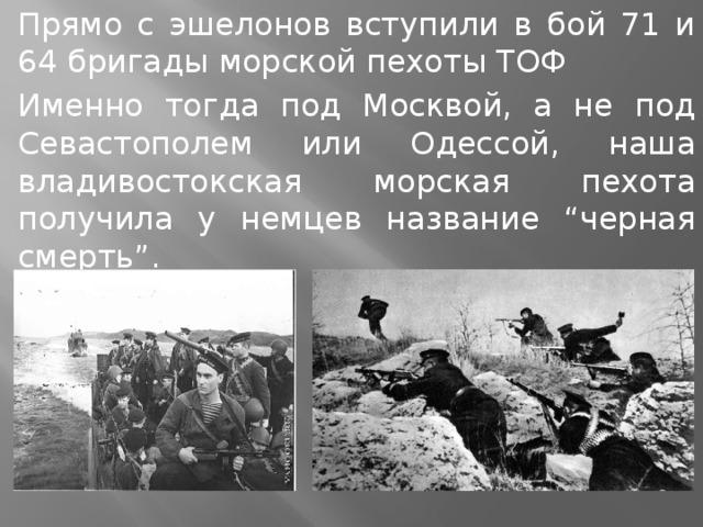 """Прямо с эшелонов вступили в бой 71 и 64 бригады морской пехоты ТОФ Именно тогда под Москвой, а не под Севастополем или Одессой, наша владивостокская морская пехота получила у немцев название """"черная смерть""""."""