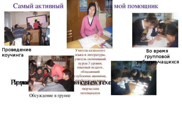 Самый активный мой помощник Проведение коучинга Учитель казахского языка и литературы, учитель окончивший курсы 3 уровня, опытный педагог, обладающий глубокими знаниями, профессио-нальным мышлением и творческим потенциалом Во время групповой  работы учащихся Проведение Помощь в организации сетевого сообщества Разработка уроков по новым технологиям Lesson Stady- процесс, развивающий учителя, который описал британский ученый Dadiey в 2011 году. Как мы это делали? Сначала совместно планировали урок, после его проведения обсуждали вместе с теми, кто был на уроке, проводили интервьюирование с учащимися и планировали 2 урок – это 1 цикл Lesson Study. 2 цикл: Совместное планирование –Обсуждение- Проведение урока -  Интервьюирование 3 цикл: Совместное планирование - Обсуждение - Проведение урока Интервьюирование -Обсуждение 3 урока и общие выводы. После всего этого учительница должна была описать, что для себя открыла и провести общественное исследование. Обсуждение в группе 2