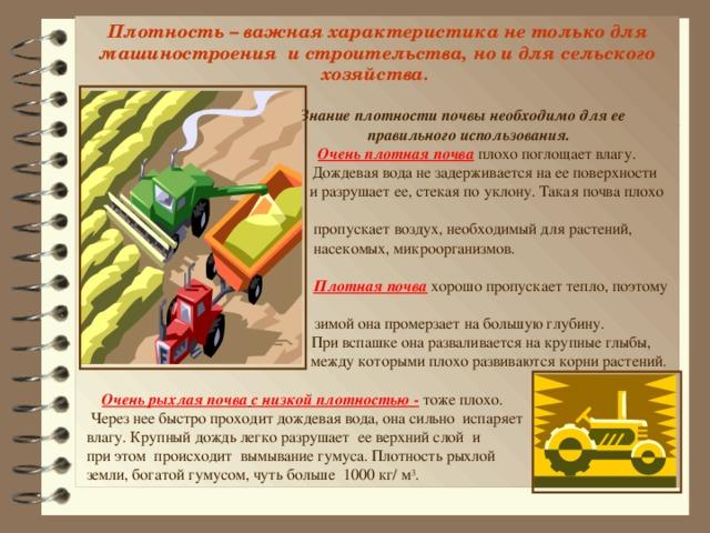 Плотность – важная характеристика не только для машиностроения и строительства, но и для сельского хозяйства.   Знание плотности почвы необходимо для ее  правильного использования.  Очень плотная почва плохо поглощает влагу.  Дождевая вода не задерживается на ее поверхности  и разрушает ее, стекая по уклону. Такая почва плохо  пропускает воздух, необходимый для растений,  насекомых, микроорганизмов.  Плотная почва хорошо пропускает тепло, поэтому  зимой она промерзает на большую глубину.  При вспашке она разваливается на крупные глыбы,  между которыми плохо развиваются корни растений.  Очень рыхлая почва  с низкой плотностью - тоже плохо.  Через нее быстро проходит дождевая вода, она сильно испаряет  влагу. Крупный дождь легко разрушает ее верхний слой и  при этом происходит вымывание гумуса. Плотность рыхлой  земли, богатой гумусом, чуть больше 1000 кг/ м 3 .