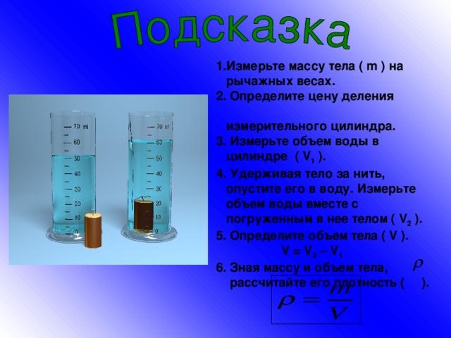 1.Измерьте массу тела ( m ) на  рычажных весах. 2. Определите цену деления  измерительного цилиндра. 3. Измерьте объем воды в  цилиндре ( V 1 ) . 4. Удерживая тело за нить,  опустите его в воду. Измерьте  объем воды вместе с  погруженным в нее телом ( V 2 ). 5. Определите объем тела ( V ).  V = V 2 – V 1 6. Зная массу и объем тела,  рассчитайте его плотность ( ).
