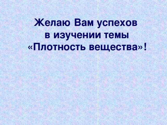Желаю Вам успехов  в изучении темы  «Плотность вещества»!