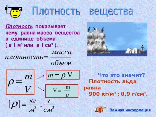 Плотность показывает чему равна масса вещества в единице объема ( в 1 м 3 или в 1 см 3 ).   Что это значит?  Плотность льда равна  900 кг/м 3 ; 0,9 г/см 3 .  Важная информация