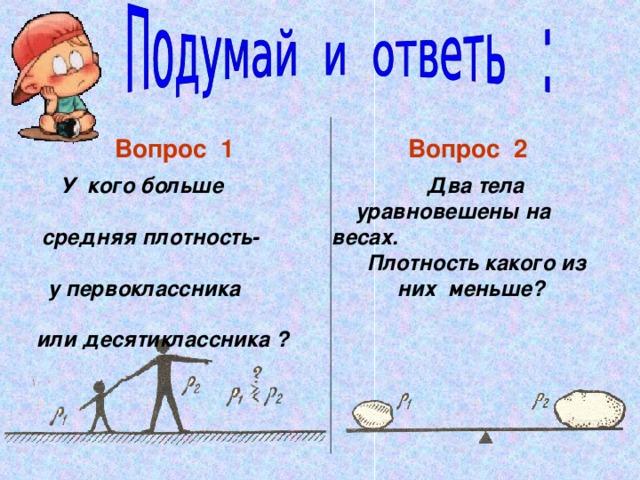 Вопрос 1  Вопрос 2  У кого больше  средняя плотность-  у первоклассника  или десятиклассника ?  Два тела  уравновешены на весах.  Плотность какого из  них меньше?