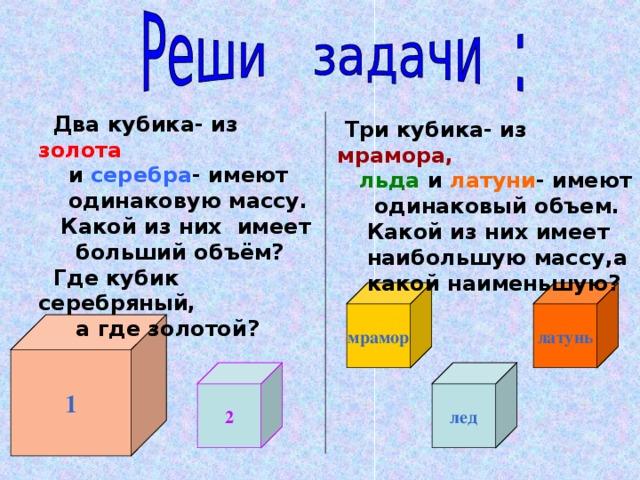 Два кубика- из золота  Два кубика- из золота  и серебра - имеют  и серебра - имеют  одинаковую массу.  Какой из них имеет  больший объём?  Где кубик серебряный,  а где золотой?  одинаковую массу.  Какой из них имеет  больший объём?  Где кубик серебряный,  а где золотой?  Три кубика- из мрамора,  льда  и латуни - имеют  одинаковый объем.  Какой из них имеет  наибольшую массу,а  какой наименьшую? латунь мрамор 1 2 лед