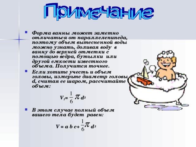 Форма ванны может заметно отличаться от параллелепипеда, поэтому объем вытесненной воды можно узнать, доливая воду в ванну до верхней отметки с помощью ведра, бутылки или другой емкости известного объема. Получится точнее. Если хотите учесть и объем головы, измерьте диаметр головы d , считая ее шаром, рассчитайте объем:   V 1 = d 3  В этом случае полный объем вашего тела будет равен:
