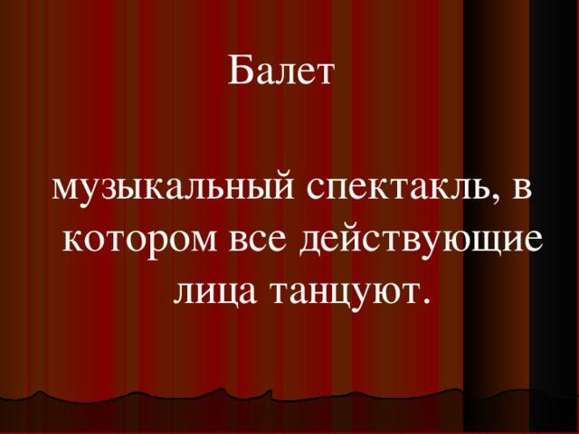 Балет музыкальный спектакль, в котором все действующие лица танцуют.