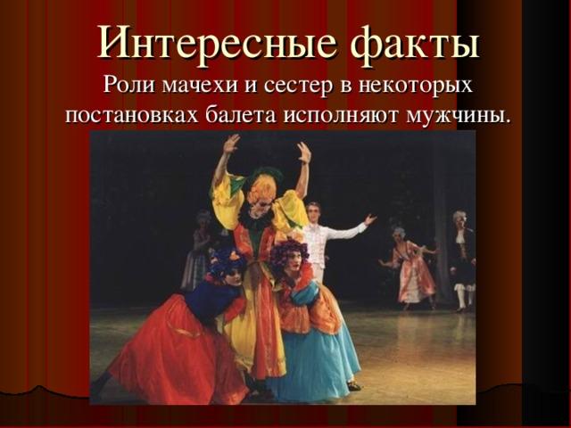 Интересные факты  Роли мачехи и сестер в некоторых постановках балета исполняют мужчины.