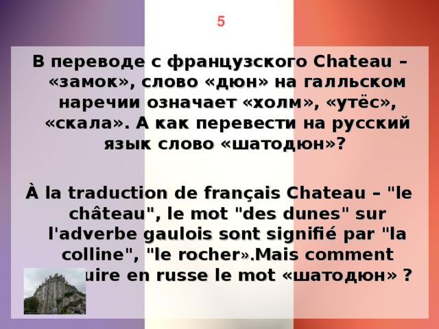 5 В переводе с французского Chateau – «замок», слово «дюн» на галльском наречии означает «холм», «утёс», «скала». А как перевести на русский язык слово «шатодюн»? À la traduction de français Chateau –
