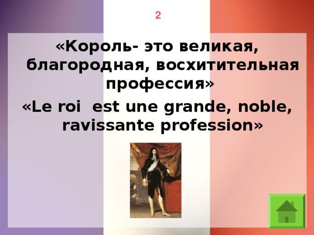 2 «Король- это великая, благородная, восхитительная профессия» «Le roi est une grande, noble, ravissante profession»
