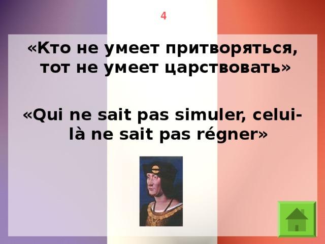 4 «Кто не умеет притворяться, тот не умеет царствовать» «Qui ne sait pas simuler, celui-là ne sait pas régner»