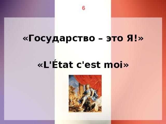6 «Государство – это Я!» «L'État c'est moi»