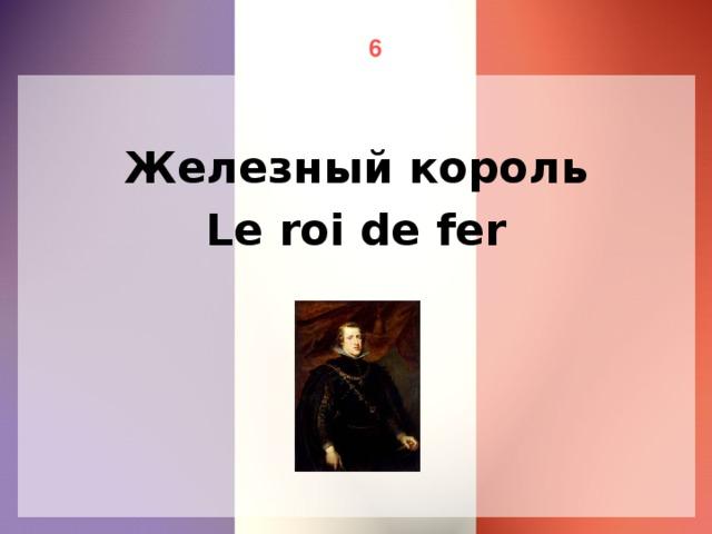 6 Железный король Le roi de fer