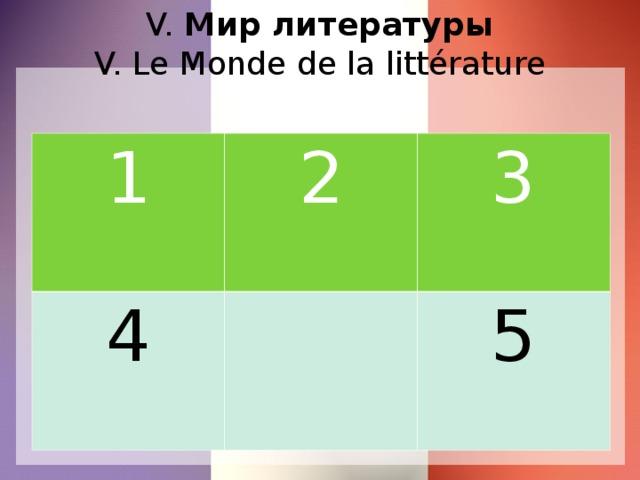 V. Мир литературы  V. Le Monde de la littérature 1 2 4 3 5