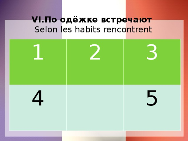 VI.По одёжке встречают   Selon les habits rencontrent 1 2 4 3 5